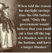 """Yep.: When told the reason  for daylight savings  time the Old Indian  said, """"Only the  government would  believe that you could  N cut a foot off the top  of a blanket, sew it to  the bottom, and have  a longer blanket."""" Yep."""