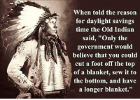 """Daylight Savings Time: When told the reason  for daylight savings  time the Old Indian  said, """"Only the  government would  believe that you could  cut a foot off the top  of a blanket, sew it to  a the bottom, and have  a longer blanket."""""""