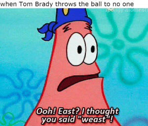 "Tom Brady, Thought, and Brady: when Tom Brady throws the ball to no one  ON-moment  Ooh! East?I thought  you said""weast What, did you think Gronk was invisible?"