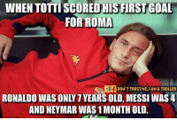 Neymar, Soccer, and Amas: WHEN TOTTI SCORED HIS FIRST GOAL  FOR ROMA  DON'T TRUST ME, I AMA TROLLER  AND NEYMAR WAS 1MONTHOLD. Legend.