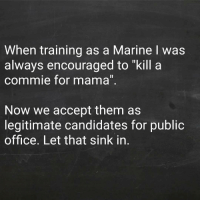 "Memes, Wtf, and Office: When training as a Marine I was  always encouraged to ""kill a  commie for mama""  Now we accept them as  legitimate candidates for public  office. Let that sink in. Via @john_tiegen Isn't that the truth. WTF HAPPENED?"
