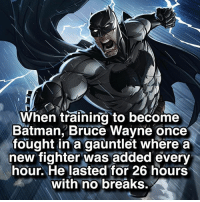 Batman is on some next level stuff 🦇: When training to become  Batman, Bruce Wayne once  fought in a gauntlet where a  new fighter was added every  hour. He lasted for 26 hours  with no breaks. Batman is on some next level stuff 🦇