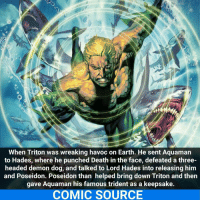 And they say he's useless. _____________________________________________________ - - - - - - - Aquaman Flash BruceWayne GreenLantern Batman Nightwing Flash Superman MartianManhunter Joker WonderWoman HarleyQuinn Deadshot DeathStroke GreenArrow JusticeLeague BvS SuicideSquad BenAffleck EzraMiller Cyborg DCComics DC DCRebirth Rebirth ComicFacts Comcis Facts Like4Like Like: When Triton was wreaking havoc on Earth. He sent Aquaman  to Hades, where he punched Death in the face, defeated a three-  headed demon dog, and talked to Lord Hades into releasing him  and Poseidon. Poseidon than helped bring down Triton and then  gave Aquaman his famous trident as a keepsake.  COMIC SOURCE And they say he's useless. _____________________________________________________ - - - - - - - Aquaman Flash BruceWayne GreenLantern Batman Nightwing Flash Superman MartianManhunter Joker WonderWoman HarleyQuinn Deadshot DeathStroke GreenArrow JusticeLeague BvS SuicideSquad BenAffleck EzraMiller Cyborg DCComics DC DCRebirth Rebirth ComicFacts Comcis Facts Like4Like Like