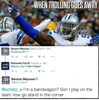 Memes, Troll, and Trolling: WHEN TROLLING GOESAWRY  CacBssports  Benson Mayowa @Benny boy10 23h  #Cowboys #11-1  4h 24  tR, 968 2K  I'M IN Seahawks Fan 81  @schatz e 22h  @Benny boy10  Band Wagon  t 52  @Benny boy10  @schatz e  I'm a bandwagon? Son l play on the  team now go stand in the corner Gotta know that roster, son. Cowboys