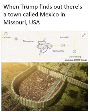 America, Dank, and Google: When Trump finds out there's  a town called Mexico in  Missouri, USA  151  Centralia  Rush Hill  22)  Thompson  Mexico  Benton City  Martinsburg  Map data C2018 Google Keeping America safe! by MustNeedDogs FOLLOW 4 MORE MEMES.