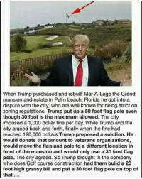 Memes, Beach, and Florida: When Trump purchased and rebuilt Mar-A-Lago the Grand  mansion and estate In Palm beach, Florida he got into a  dispute with the city, who are well known for being strict on  zoning regulations. Trump put up a 50 foot flag pole even  though 30 foot is the maximum allowed. The city  imposed a 1,000 dollar fine per day. While Trump and the  city argued back and forth, finally when the fine had  reached 120,000 dollars Trump proposed a solution. He  would donate that amount to veterans organizations,  would move the flag and pole to a different location in  front of the mansion and would only use a 30 foot flag  pole. The city agreed. So Trump brought in the company  who does Golf course construction had them build a 20  foot high grassy hill and put a 30 foot flag pole on top of  that....