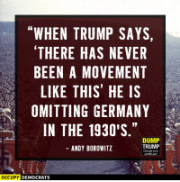 """Memes, Germany, and Trump: """"WHEN TRUMP SAYS,  THERE HAS NEVER  BEEN A MOVEMENT  LIKE THIS HE IS  OMITTING GERMANY  IN THE 1930'S  DUMP  TRUMP  ANDY BOROWITZ  Change your  OCCUPY  DEMOCRATS From Occupy Democrats"""