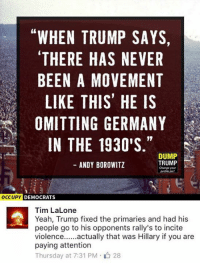 (GC): WHEN TRUMP SAYS,  THERE HAS NEVER  BEEN A MOVEMENT  LIKE THIS HE IS  OMITTING GERMANY  IN THE 1930'S  DUMP  TRUMP  ANDY BOROWITZ  Change your  OCCUPY DEMOCRATS  Tim LaLone  Yeah, Trump fixed the primaries and had his  people go to his opponents rally's to incite  actually that was Hillary if you are  Violence  paying attention  Thursday at 7:31 PM 28 (GC)