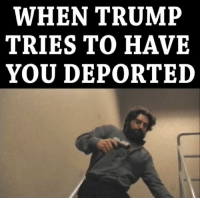 WHEN TRUMP  TRIES TO HAVE  YOU DEPORTED Not today Satan.