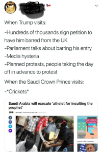 Community, Prince, and Protest: When Trump visits  Hundreds of thousands sign petition to  have him barred from the UK  Parliament talks about barring his entry  Media hysteria  -Planned protests, people taking the day  off in advance to protest  When the Saudi Crown Prince visits  -*Crickets*  Saudi Arabia will execute 'atheist for insulting the  prophet'  IBT Romll Patel, Intermational Business Times April 28, 2017  a Romll Patel, International Bus ness Times  TU PROPUESTA  Y CONSEGUILO.  Popular in the Community