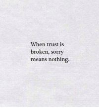 trust: When trust is  broken, sorry  means nothing.