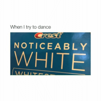 Dancing, White, and Girl Memes: When try to dance  NOTICEABLY  WHITE teeth so white they can't dance