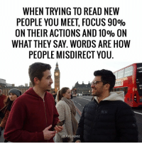 Memes, 🤖, and Language: WHEN TRYING TO READ NEW  PEOPLE YOU MEET FOCUS 90%  ON THEIR ACTIONS AND 10% ON  WHAT THEY SAY. WORDS ARE HOW  PEOPLE MISDIRECT YOU  @Tai Lopez I'm always watching posture, body language, tonality, intonations, more than I am the actual words people say. wordslieactionsdont