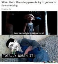 Memes, 🤖, and Add: When turn 18 and my parents try to get me to  do something  I'll just be like  Dobby has no master. Dobi  Is a free elf.  TOTALLY WORTH IT Here's something you need to add to your to-do list! http://www.memecenter.com/fun/1073315  Want more? Follow us on twitter at https://twitter.com/MemeCenter