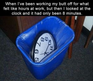 Butt, Clock, and Funny: When T've been worKing my butt off for what  felt like hours at work, but then I looked at the  clock and it had only been 8 minutes.  0) Funny Memes Of The Day 26 Pics