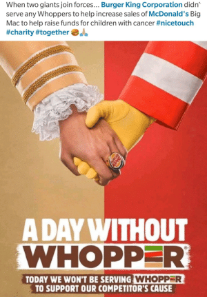 Wholesome fast food: When two giants join forces... Burger King Corporation didn  serve any Whoppers to help increase sales of McDonald's Big  Mac to help raise funds for children with cancer #nicetouch  #charity #together  A DAY WITHOUT  WHOPPER  TODAY WE WON'T BE SERVING WHOPPER  TO SUPPORT OUR COMPETITOR'S CAUSE Wholesome fast food