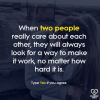Memes, Work, and Quotes: When two people  really care about each  other, they will always  look for a way to make  it work, no matter how  hard it is.  Type Yes if you agree.  RO  RELATIONSHIP  QUOTES