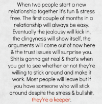 Relationship Memes For Her: When two people start a new  relationship together it's fun & stress  free. The first couple of months in a  relationship will always be easy  Eventually the jealousy will kick in,  the clingyness will show itself, the  arguments will come out of now here  & the trust issues will surprise you  Shit is gonna get real & that's when  you get to see whether or not they're  willing to stick around and make it  work. Most people will leave but if  you have someone who will stick  around despite the stress & bullshit,  they're a keeper.