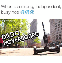 Dank, Dildo, and Hoe: When u a strong, independent,  DILDO  HOVERBOARD Tag a hoe 💦💦😩 go talk to me on my personal @guardsounds 😡