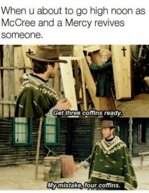 Heros never die!!: When u about to go high noon as  McCree and a Mercy revives  someone  Get three coffins ready  Myimistakexfour coffins. Heros never die!!