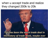 Memes, The Worst, and History: when u accept trade and realize  they changed 200k to 20k  This has been the worst trade deal in  the history of trade deals, maybe ever