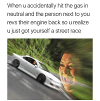 racing: When u accidentally hit the gas in  neutral and the person next to you  revs their engine back so u realize  u just got yourself a street race