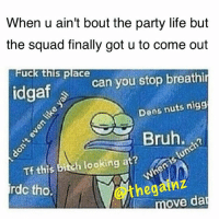 Rather be at the gym. 😑 . @officialdoyoueven 👈🏼: When u ain't bout the party life but  the squad finally got u to come out  uck this place  you stop breathin  can idgaf S  Dees nuts nigg  Bruh.  Tf this bi  h looking at?  rdc tho.  ove dan Rather be at the gym. 😑 . @officialdoyoueven 👈🏼