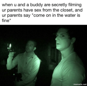 """Dank, Memes, and Parents: when u and a buddy are secretly filming  ur parents have sex from the closet, and  ur parents say """"come on in the water is  fine""""  mematic.net what did they just say by maplestree355 FOLLOW 4 MORE MEMES."""