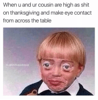 Fam, Dank Memes, and Table: When u and ur cousin are high as shit  on thanksgiving and make eye contact  from across the table  IG: @Shitheadsteve Bout to lose it fam