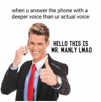 Doctor, Hello, and Lmao: when u answer the phone with a  deeper voice than ur actual voice  HELLO THIS IS  MR. MANLY LMAO Lmao bro the doctors were worried when I was little (I was still massive, never actually little lol but like young in age) that my testosterone was too high. Like the doctor was intimidated by me even when I was an infant cause I could have freakin wrecked him. This method is great though cause the person on the other end will be forced to respect ur alpha display and cower like the little beta they already are lmao