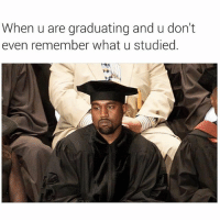 Fire, Memes, and Time: When u are graduating and u don't  even remember what u studied. By the time you get to this point it's all bollocks mate 😭😭😭😭😂 kanyewest _ _ FOLLOW: ➡➡➡@_IM_JUST_THAT_GUY_____ ⬅⬅⬅ for daily fire posts 🔥🤳🏼
