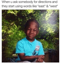 "Memes, 🤖, and Ask: When u ask somebody for directions and  they start using words like ""east"" & ""west"" Hold up"