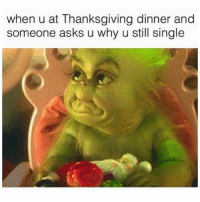 Funny, Memes, and Thanksgiving: when u at Thanksgiving dinner and  someone asks u why u still single SarcasmOnly
