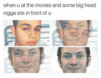 big head: when u at the movies and some big head  nigga sits in front of u