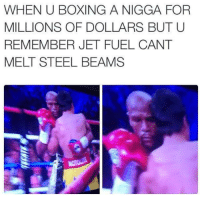 Boxing, Dank Memes, and Steel: WHEN U BOXING A NIGGA FOR  MILLIONS OF DOLLARS BUT U  REMEMBER JET FUEL CANT  MELT STEEL BEAMS LMAOOOO