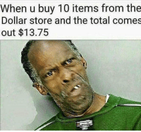 Memes, Dollar Store, and 🤖: When u buy 10 items from the  Dollar store and the total comes  out $13.75 😂😂😂😂😂😂 - Credit - - 420 memesdaily Relatable dank MarchMadness HoodJokes Hilarious Comedy HoodHumor ZeroChill Jokes Funny KanyeWest KimKardashian litasf KylieJenner JustinBieber Squad Crazy Omg Accurate Kardashians Epic bieber Weed TagSomeone hiphop trump Savage drake