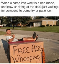Bad, Funny, and Mood: When u came into work in a bad mood,  and now ur sitting at the desk just waiting  for someone to come try ur patience  FREE AS  Whoopins 😂💯