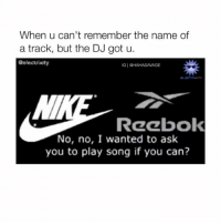 Reebok, Reeboks, and Got: When u can't remember the name of  a track, but the DJ got u.  Gelectrixity  IG I  HAHASAMAGE  Reebok  No, no, I wanted to ask  you to play song if you can? Omfg wait for it