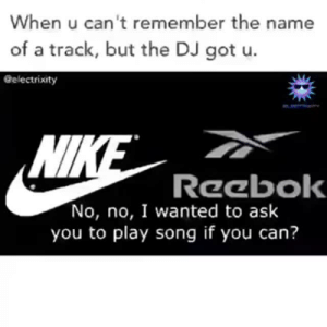 How come I JUST seeing this? I feel cheated and left out and robbed of joy jsjdjdjdjdjdjfkfjfkkff : When u can't remember the name  of a track, but the DJ got u.  Gelectrixity  Wl  Reebok  No, no, I wanted to ask  you to play song if you can? How come I JUST seeing this? I feel cheated and left out and robbed of joy jsjdjdjdjdjdjfkfjfkkff