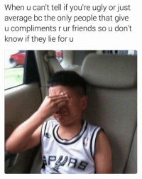 They Lied: When u can't tell if you're ugly or just  average bo the only people that give  u compliments r ur friends so u don't  know if they lie for u
