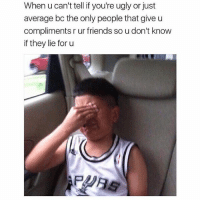 They Lied: When u can't tell if you're ugly or just  average bc the only people that give u  compliments r ur friends so u don't know  if they lie for u