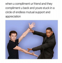 Dank Memes, Glorious, and Back: when u compliment ur friend and they  compliment u back and youre stuck in a  circle of endless mutual support and  appreciation @jokezar is a glorious page