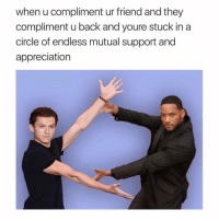 Memes, Back, and 🤖: when u compliment ur friend and they  compliment u back and youre stuck in a  circle of endless mutual support and  appreciation Yes! 😂