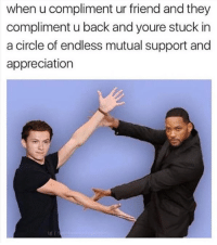 Memes, Back, and 🤖: when u compliment ur friend and they  compliment u back and youre stuck in  a circle of endless mutual support and  appreciation  g I Tag a friend