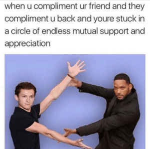 we be appreciative: when u compliment ur friend and they  compliment u back and youre stuck in  a circle of endless mutual support and  appreciation we be appreciative