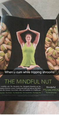 Cum, Funny, and Control: When u cum while tripping shrooms  THE MINDFUL NUT  hau onWonderful  mindfully with The Wonderful Nut. Wonderful Pistachios are the  may help you slow down  the moment. So sit back, relax, and meditate on a healthy you.  nny Nut The Fit Nut The Mindful Nut. The Colorful Nut The Happy Nut  portion control. Cracking each shell  PISTACHIOS  The Wonderful Nut A Truly Enlightening Experience