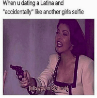 "LOVELY DAY ♥ LATINAS KNOW 😂 - sarcasm humor women quotes femme girly squat fitnessgirl love lovers fit models damn single latina valentine meme gym latinas fitness dope valentines men beauty healthy shooting lifestyle bodygoals goals: When u dating a Latina and  ""accidentally"" like another girls selfie  kills you in Spanishl LOVELY DAY ♥ LATINAS KNOW 😂 - sarcasm humor women quotes femme girly squat fitnessgirl love lovers fit models damn single latina valentine meme gym latinas fitness dope valentines men beauty healthy shooting lifestyle bodygoals goals"