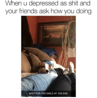 This is so True tho 😫: When u depressed as shit and  your friends ask how you doing  WAIT FOR THE SMILE AT THE END This is so True tho 😫