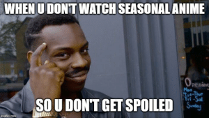 Anime, Watch, and Sunday: WHEN U DONT WATCH SEASONAL ANIME  OPENING  pening  Mon  Tot-Thur  Tri -Sal  Sunday  SOU DONT GET SPOILED  imgflip.com 200IQ