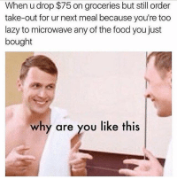 Dogs, Food, and Lazy: When u drop $75 on groceries but still order  take-out for ur next meal because you're too  lazy to microwave any of the food you just  bought  why are you like this @friendofbae is the best source for relatable memes 👌 • • • relatable studentproblems studentlife lifesproblems girl fun bikini niggasbelike follow friendofbae kush groceries walmart peopleofwalmart whytho ytho whyamilikethis dogs food love ladies respectwomen